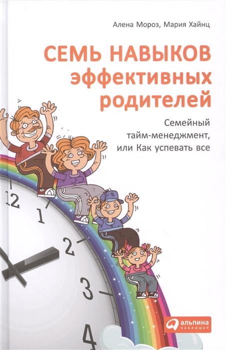 Мороз А., Хайнц М. Семь навыков эффективных родителей Семейный тайм-менеджмент или Как успевать все Книга-тренинг