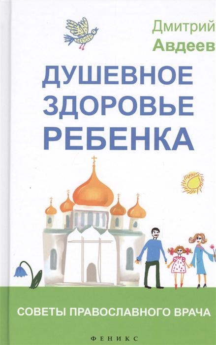 все цены на Авдеев Д. Душевное здоровье ребенка Советы православного врача онлайн