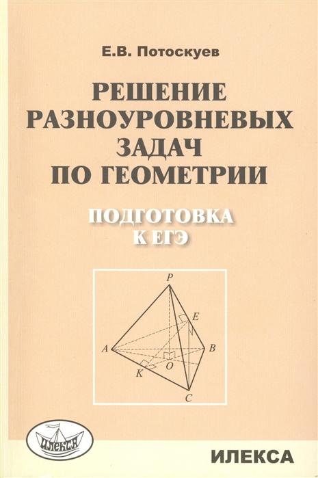 Потоскуев Е. Решение разноуровневых задач по геометрии Подготовка к ЕГЭ потоскуев е решение разноуровневых задач по геометрии подготовка к егэ
