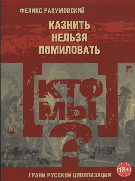 Фото - Разумовский Ф. Кто мы Казнить нельзя помиловать разумовский ф кто мы преданная война россия в первой мировой войне
