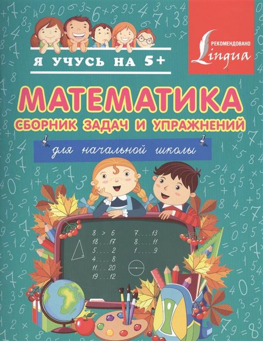 Математика Сборник задач и упражнений Для начальной школы