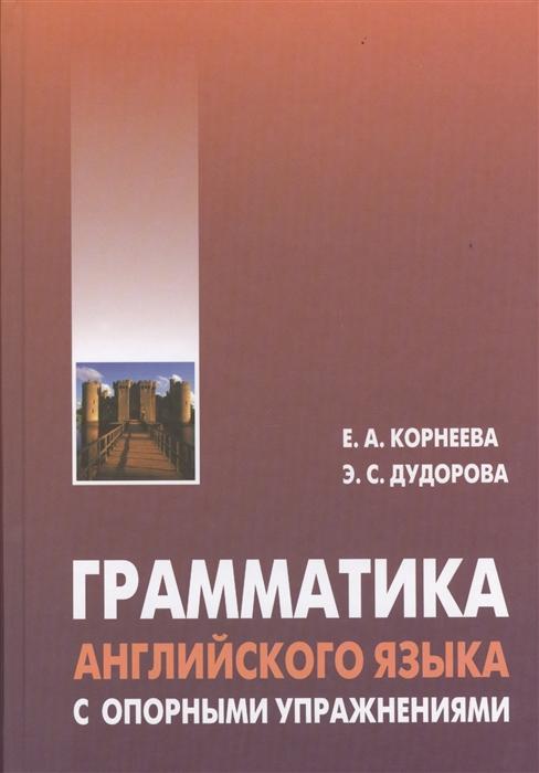Корнеева Е., Дудорова Э. Грамматика английского языка с опорными упражнениями