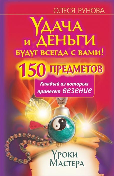 Рунова О. Удача и деньги будут с вами всегда 150 предметов каждый из которых принесет везение Уроки Мастера