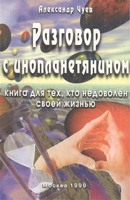 цены Чуев А. Разговор с инопланетянином Книга для тех кто недоволен своей жизнью