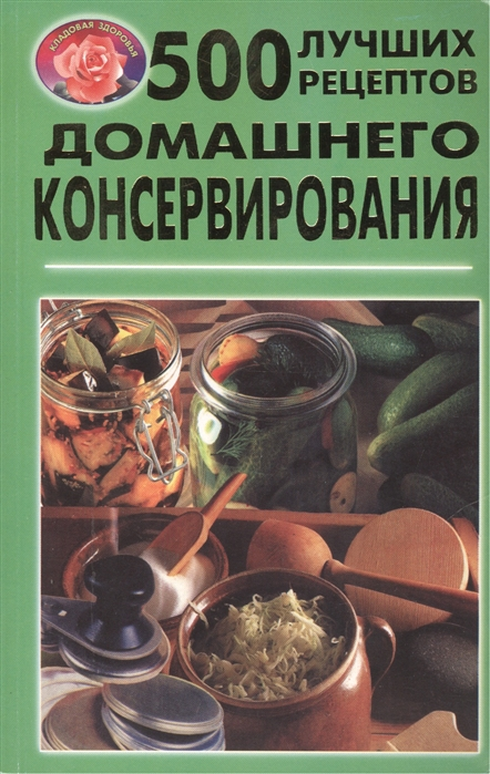лучшая цена Родионова Л. (сост.) 500 лучших рецептов домашнего консервирования