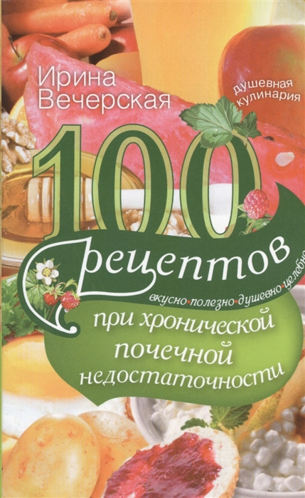 Вечерская И. 100 рецептов при хронической почечной недостаточности Вкусно полезно душевно целебно вечерская и 100 рецептов при стрессе