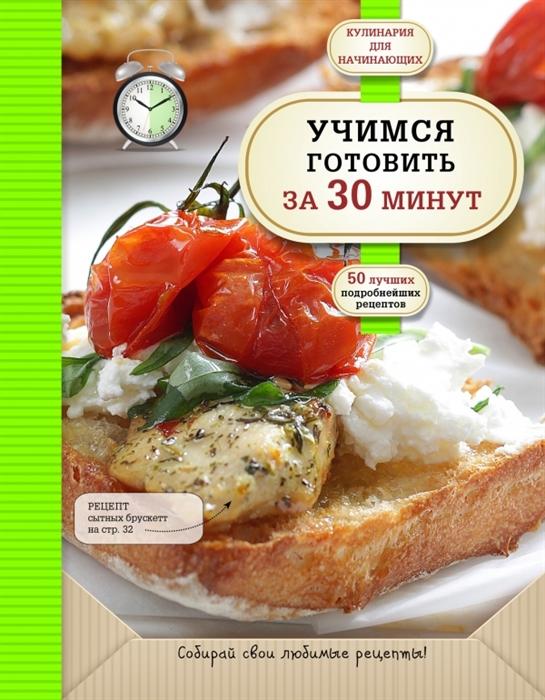 Байжанова А. (ред.) Учимся готовить за 30 минут 50 подробнейших рецептов дыма а праздничное угощение за 30 минут