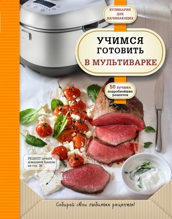 Байжанова А. (ред.) Учимся готовить в мультиварке 50 подробнейших рецептов цена