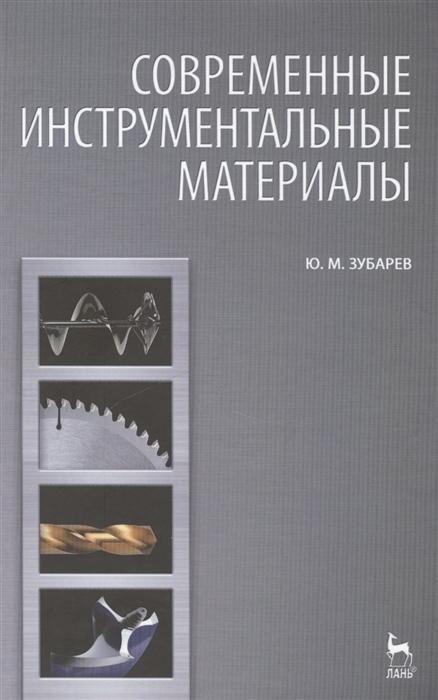 Зубарев Ю. Современные инструментальные материалы Издание второе исправленное и дополненное