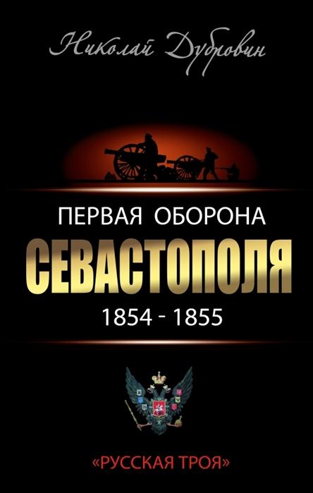 Дубровин Н. Первая оборона Севастополя 1854-1855 гг Русская Троя