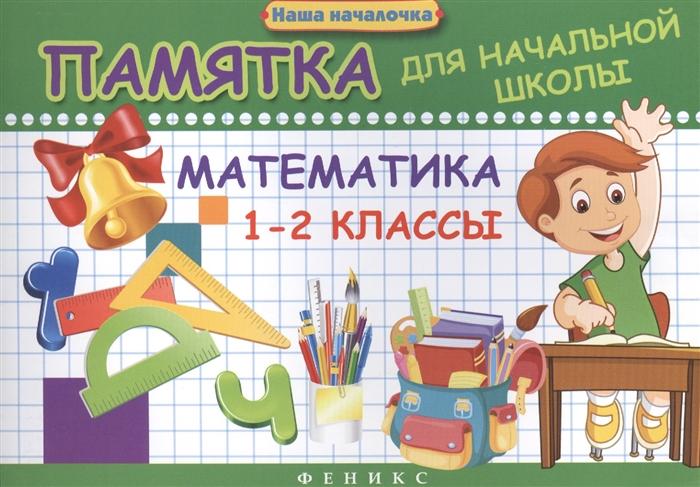 Матекина Э. Математика 1-2 классы Памятка для начальной школы матекина э математика 4 класс памятка для начальной школы