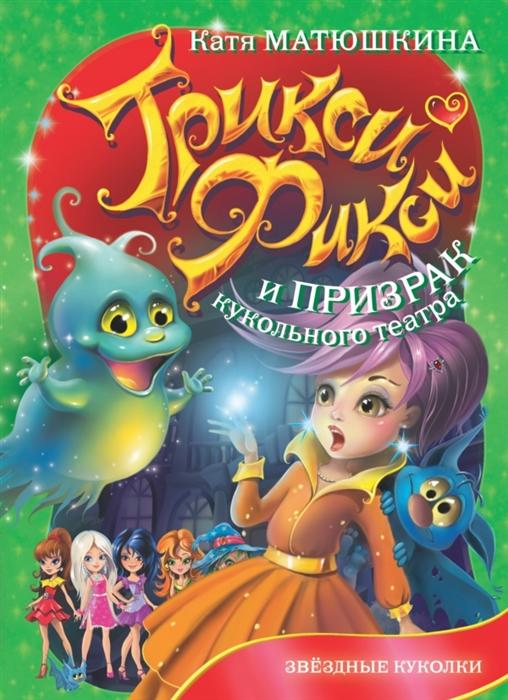 Матюшкина Е. Трикси-Фикси и призрак кукольного театра Звездные куколки все цены