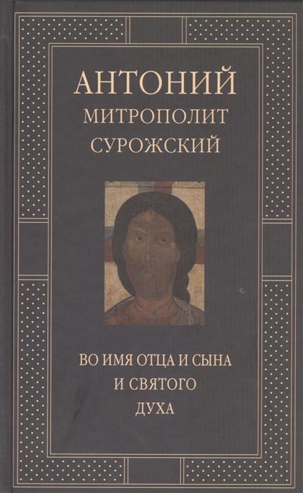 Митрополит Антоний Сурожский Во имя Отца и Сына и Святого Духа Проповеди