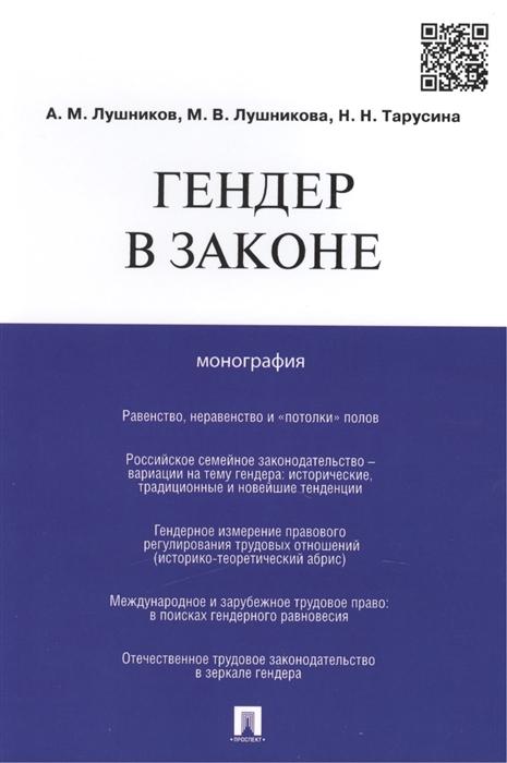 Лушников А., Лушникова М., Тарусина Н. Гендер в законе монография александр лушников тронутые счастьем