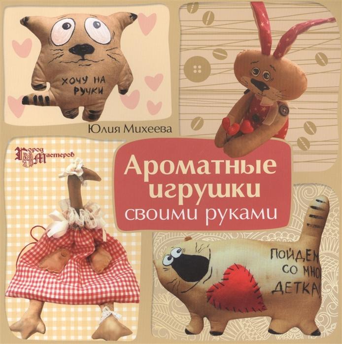 Михеева Ю. Ароматные игрушки своими руками мамичев д роботы и игрушки своими руками