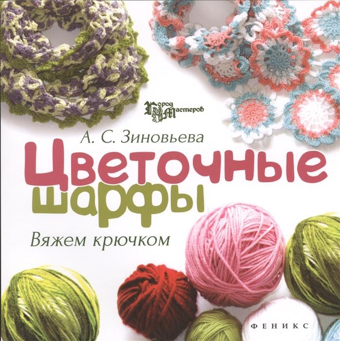Зиновьева А. Цветочные шарфы Вяжем крючком