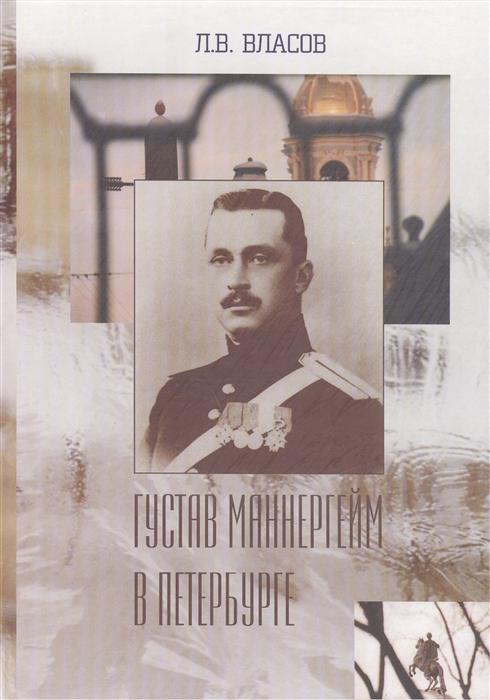 Густав Маннергейм в Петербурге Переработанное и дополненное издание