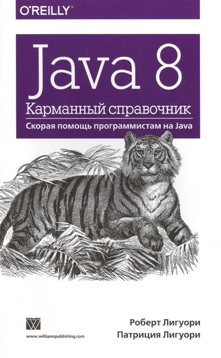 Лигуори Р., Лигуори П. Java 8 Карманный справочник Скорая помощь программистам на Java