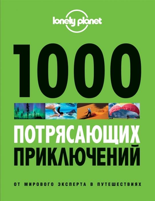 Звонарева Т. (пер.) 1000 потрясающих приключений от мирового эксперта в путешествиях 2-е издание исправленное и дополненное
