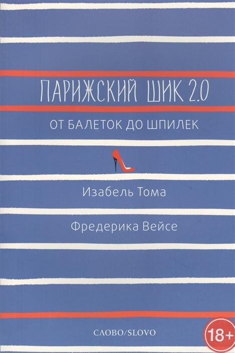 Тома И., Вейсе Ф. Парижский шик 2 0 от балеток до шпилек Секретное оружие элегантности