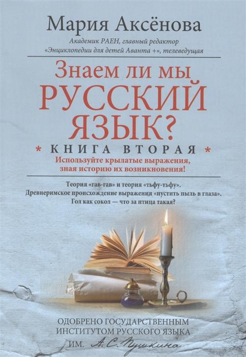 Аксенова М. Знаем ли мы русский язык Книга вторая Используйте крылатые выражения зная историю их возникновения