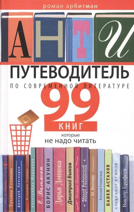 Арбитман Р. Антипутеводитель по современной литературе 99 книг которые не надо читать цены