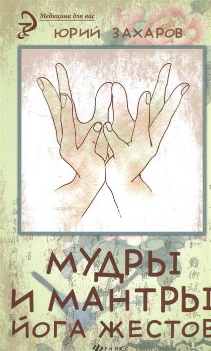 Захаров Ю. Мудры и мантры - йога жестов и шен мудры и мантры для здоровья успеха любви