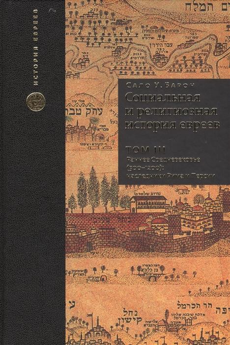 Социальная и религиозная история евреев Том III Раннее Средневековье 500-1200 наследники Рима и Персии