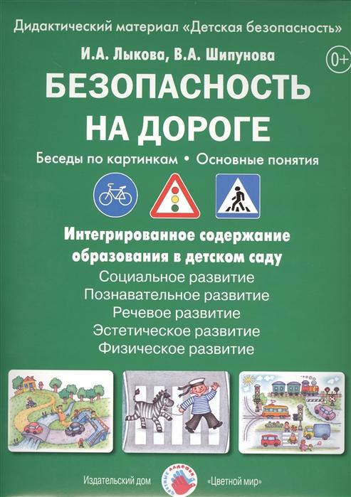 Лыкова И., Шипунова В. Безопасность на дороге Беседы по картинкам Основные понятия Дидактический материал Детская безопасность