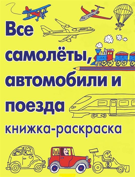 Купить Все самолеты автомобили и поезда Книжка-раскраска, Карьера Пресс, Раскраски
