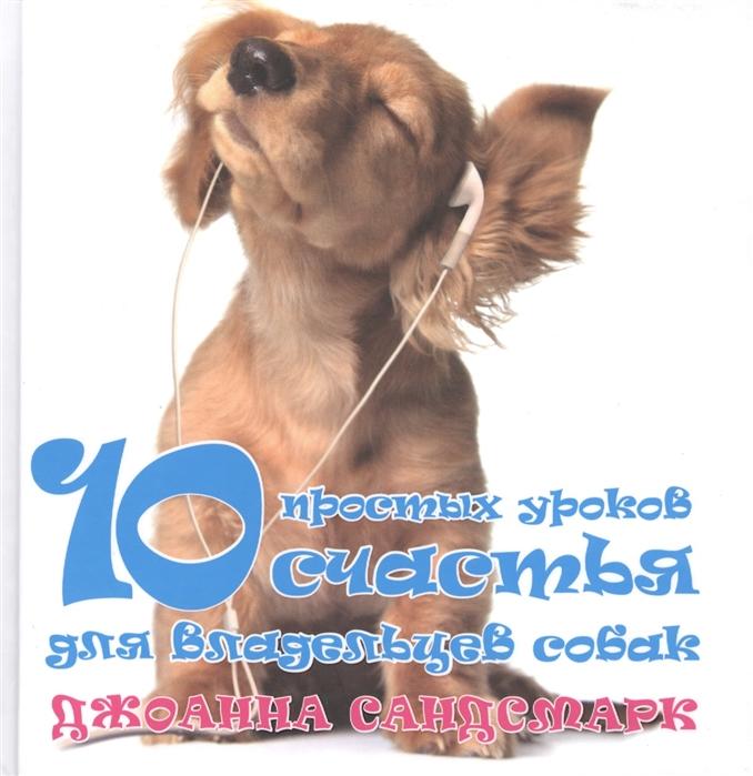 Сандсмарк Дж. Наши лучшие книги о собаках 10 простых уроков счастья для владельцев собак комплект из 4 книг