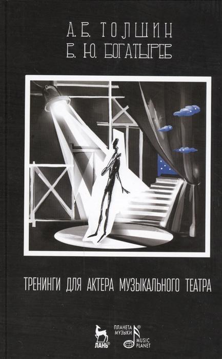 Толшин А., Богатырев Б. Тренинги для актера музыкального театра Издание второе исправленное богатырев а последний американец