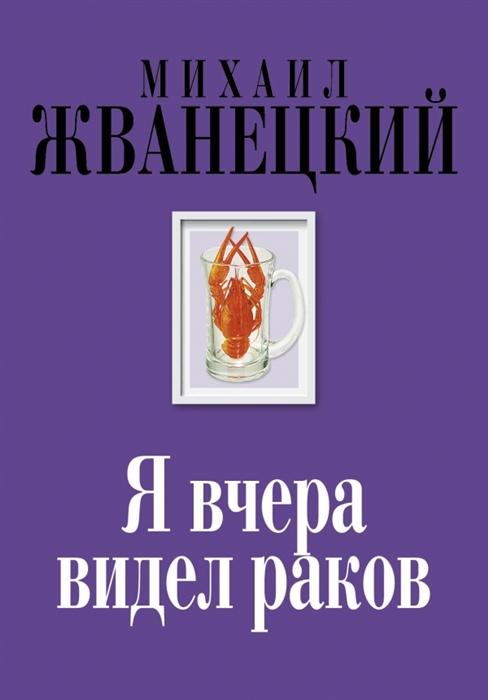 Жванецкий М. Я вчера видел раков Собрание сочинений восьмидесятые жванецкий м любовь коротко