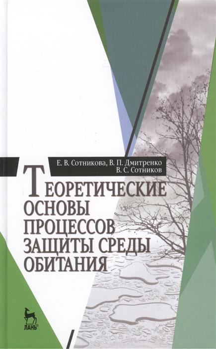 Сотникова Е., Дмитренко В., Сотников В. Теоретические основы процессов защиты среды обитания учебное пособие недорого
