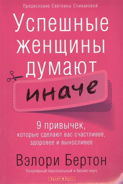 Бертон В. Успешные женщины думают иначе 9 привычек которые сделают вас счастливее здоровее и выносливее так думают предприниматели 100 главных принципов правил и привычек