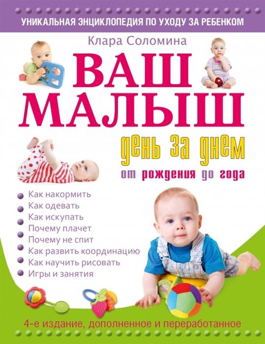 Соломина К. Ваш малыш день за днем от рождения до 1 года Игры и занятия на каждый день 4-е издание дополненное и переработанное ваш малыш день за днем от рождения до года