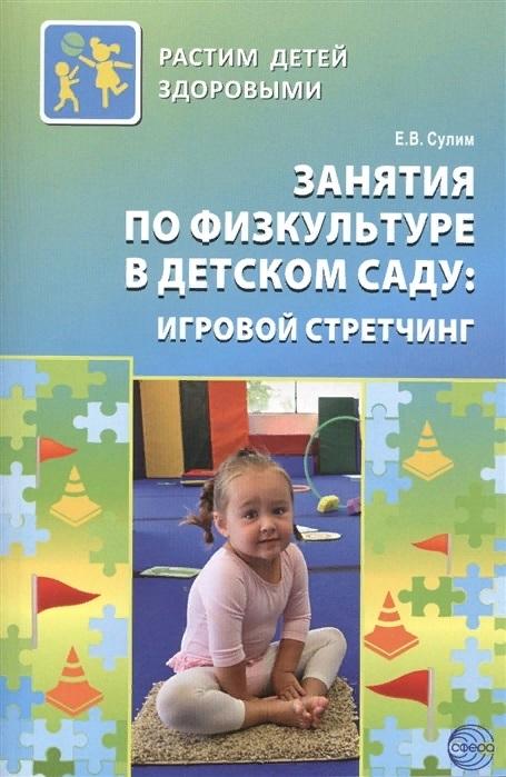 Сулим Е. Занятия по физкультуре в детском саду игровой стретчинг 2-е издание дополненное и исправленное сулим е занятия по физкультуре в дет саду игровой стретчинг