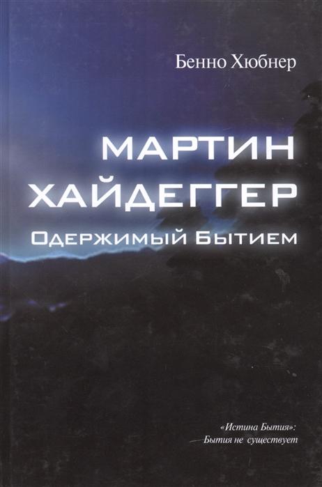 Хюбнер Б. Мартин Хайдеггер - одержимый бытием хайдеггер мартин лекции о метафизике