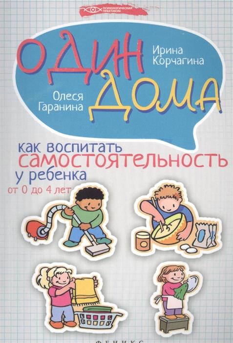 Корчагина И., Гаранина О. Один дома Как воспитать самостоятельность у ребенка от 0 до 4 лет