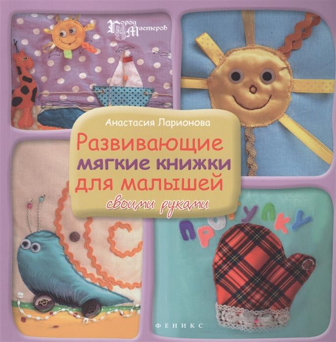 Ларионова А. Развивающие мягкие книжки для малышей своими руками развивающие книжки эксмо книжка 100 окошек для малышей в лесу