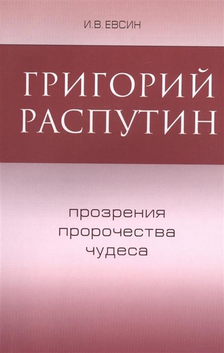 Евсин И. Григорий Распутин Прозрения пророчества чудеса