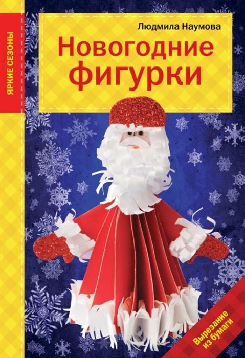 Наумова Л. Новогодние фигурки Вырезание из бумаги гре о фигурки из бумаги