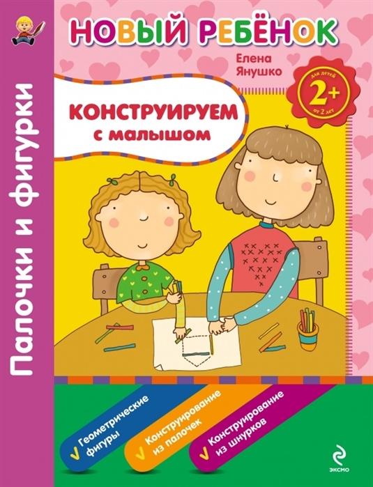 купить Янушко Е. Конструируем с малышом Палочки и фигурки Для детей от 2 лет онлайн