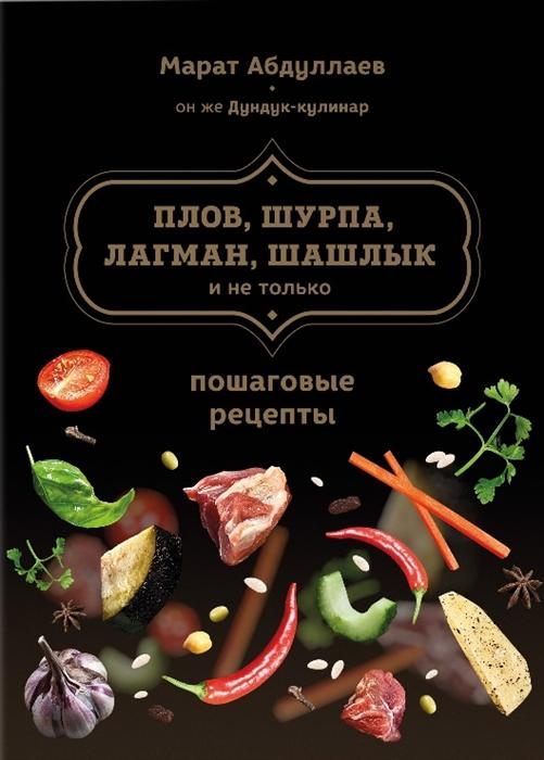 Абдуллаев М. Плов шурпа лагман шашлык и не только Пошаговые рецепты