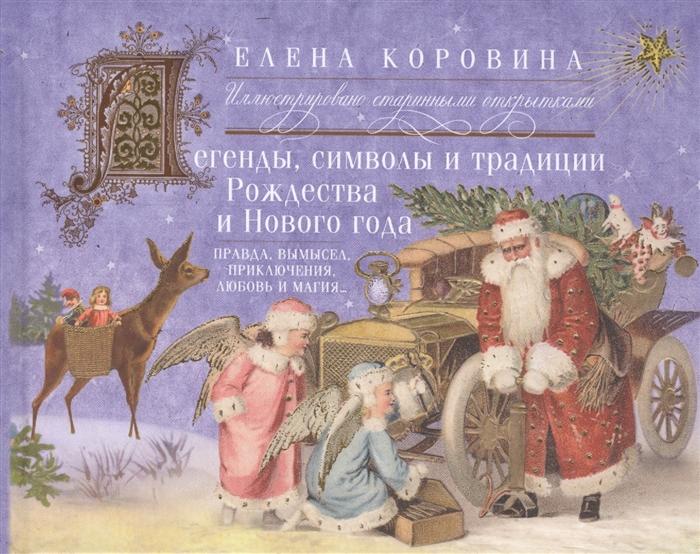 Коровина Е. Легенды символы и традиции Рождества и Нового года Правда и вымысел приключения любовь и магия Иллюстрировано старинными открытками