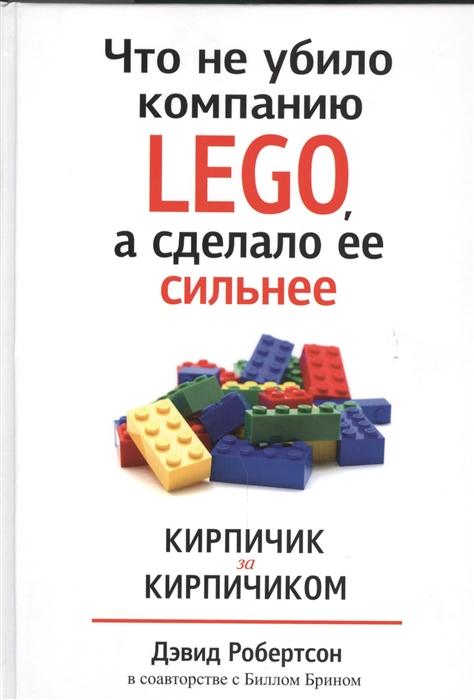Робертсон Д., Брин Б. Что не убило компанию LEGO а сделало ее сильнее Кирпичик за кирпичиком