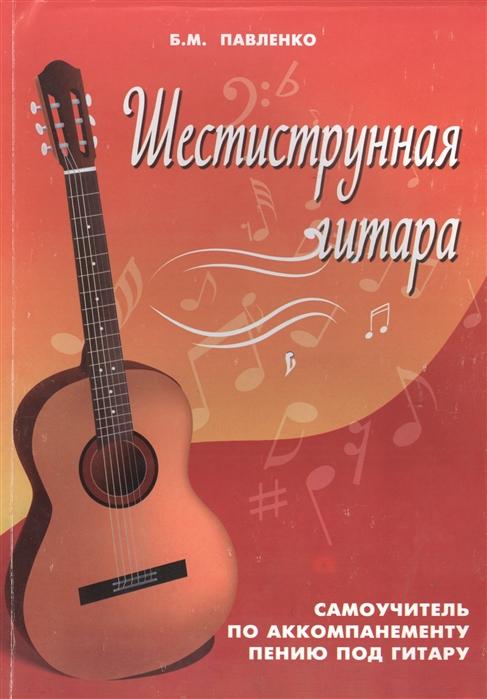 Павленко Б. Шестиструнная гитара Самоучитель по аккомпанементу пению под гитару Учебно-методическое пособие