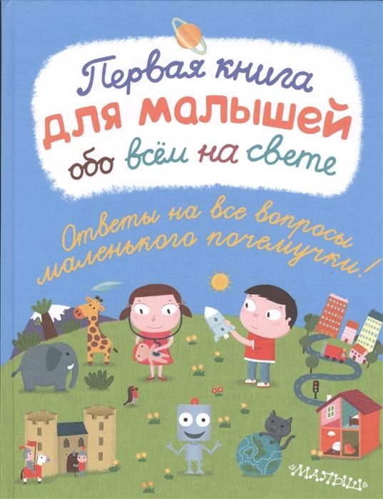 Купить Первая книга для малышей обо всем на свете, Малыш, Первые энциклопедии для малышей (0-6 л.)