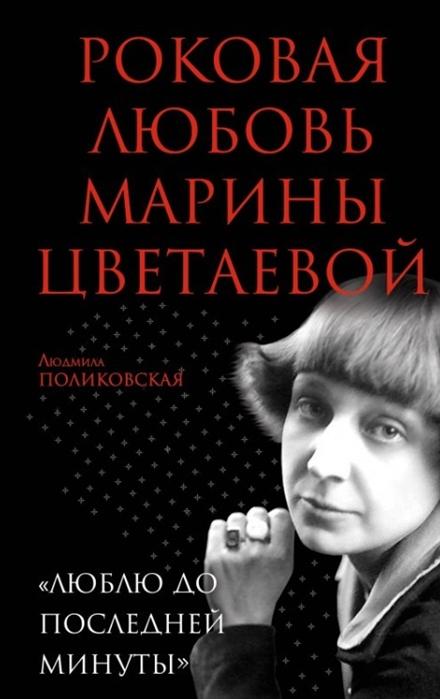 Роковая любовь Марины Цветаевой Люблю до последней минуты