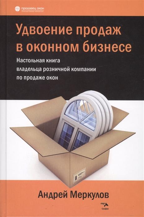 купить Меркулов А. Удвоение продаж в оконном бизнесе Настольная книга владельца розничной компании по продаже окон онлайн